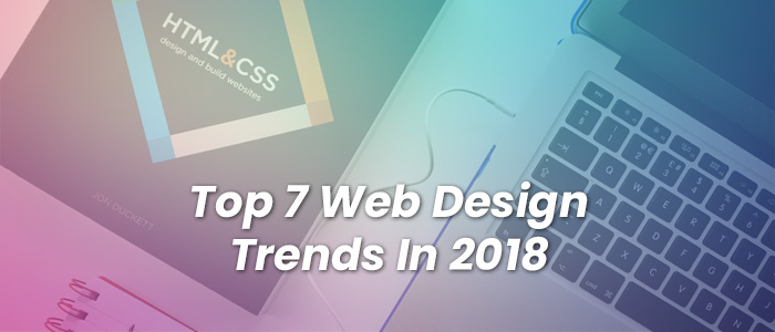 The Top 7 Web Design Trends In 2018 You Need to Know