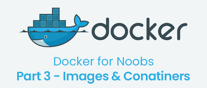Docker for Noobs, Part 3 – Images and Containers