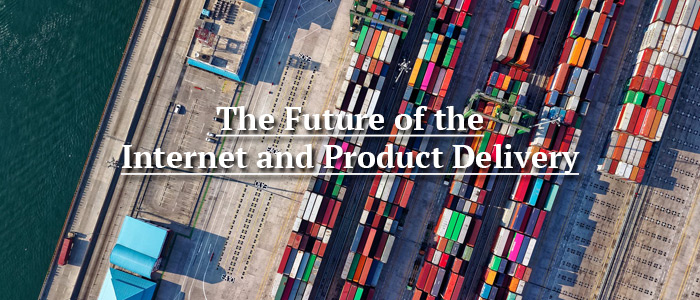 The Future of the Internet and Product Delivery