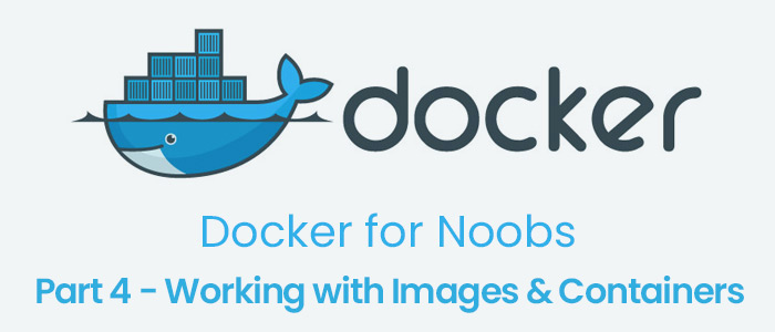 Docker for Noobs, Part 4 – Working with Images & Containers